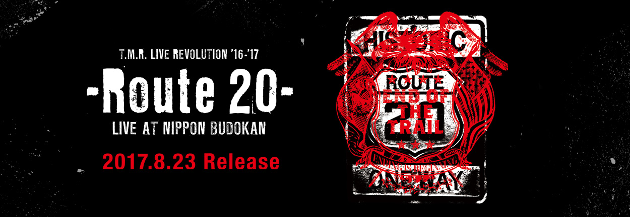 T.M.R. LIVE REVOLUTION '16-'17 -Route 20- LIVE AT NIPPON BUDOKAN 2017.8.23 Release